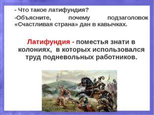 - Что такое латифундия? -Объясните, почему подзаголовок «Счастливая страна» д