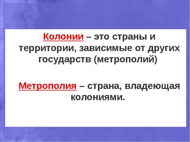 Колонии – это страны и территории, зависимые от других государств (метрополий...