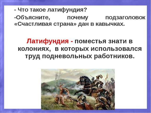- Что такое латифундия? -Объясните, почему подзаголовок «Счастливая страна» д...