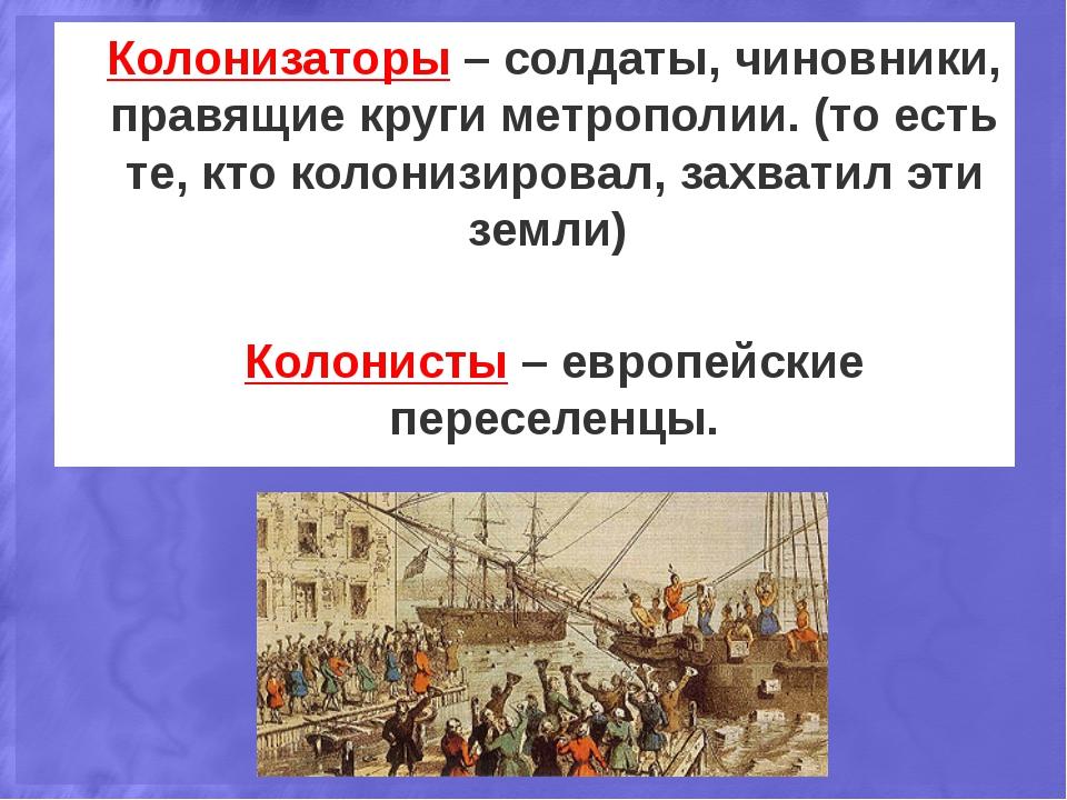 Колонизаторы – солдаты, чиновники, правящие круги метрополии. (то есть те, кт...