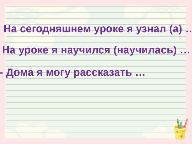 - На сегодняшнем уроке я узнал (а) … - На уроке я научился (научилась) … - До...