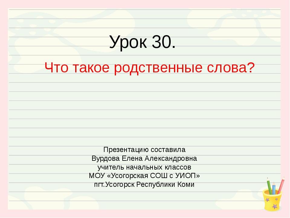 Урок 30. Что такое родственные слова? Презентацию составила Вурдова Елена Але...