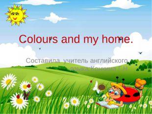 Сolours and my home. Cоставила учитель английского языка:Конкина Г.Н
