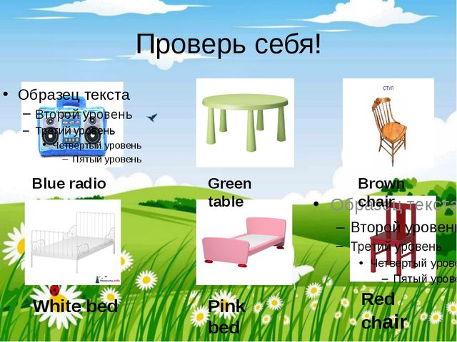 Проверь себя! Blue radio Green table Brown chair White bed Pink bed Red chair