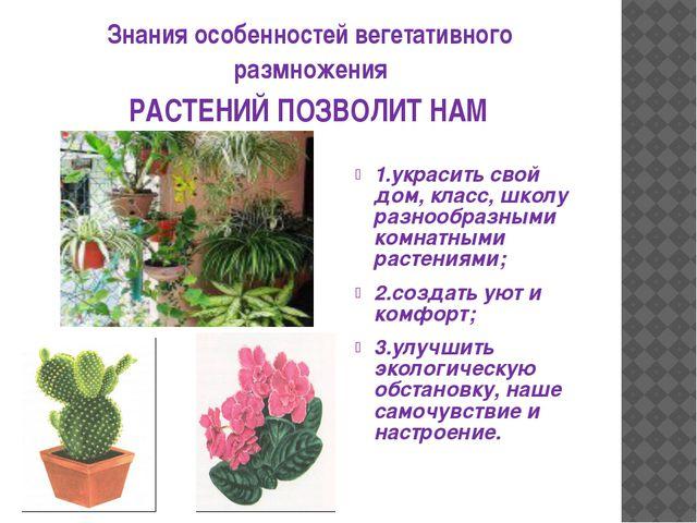 Знания особенностей вегетативного размножения 1.украсить свой дом, класс, шко...