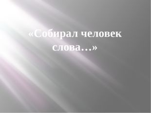 «Собирал человек слова…»