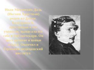 Иван Матвеевич Даль (Иоганн Христиан) родом из Дании. Екатерина II, прослышав