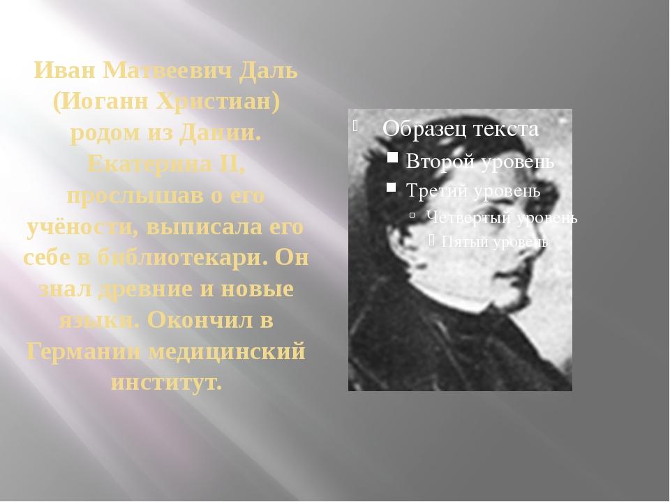 Иван Матвеевич Даль (Иоганн Христиан) родом из Дании. Екатерина II, прослышав...