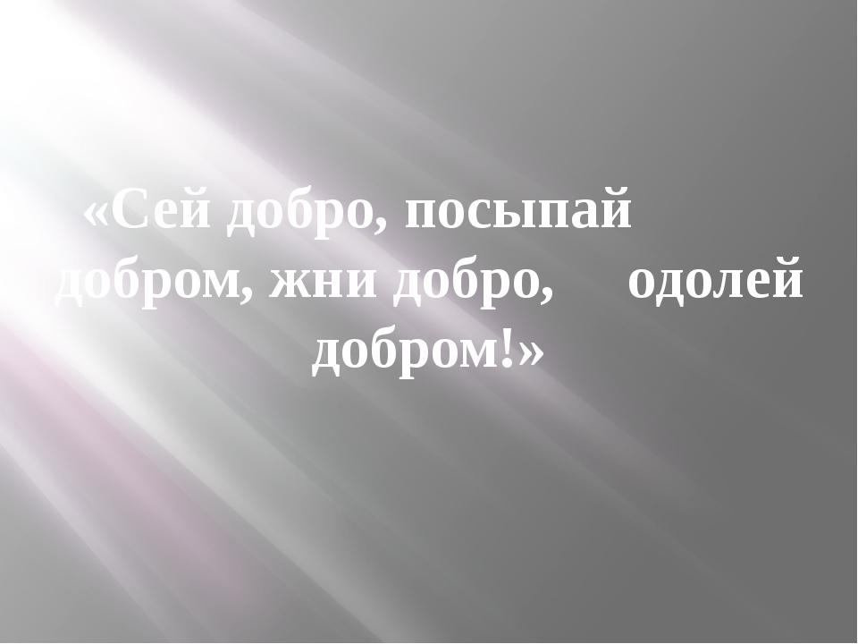 «Сей добро, посыпай добром, жни добро, одолей добром!»