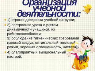 Организация учебной деятельности: 1) строгая дозировка учебной нагрузки; 2) п