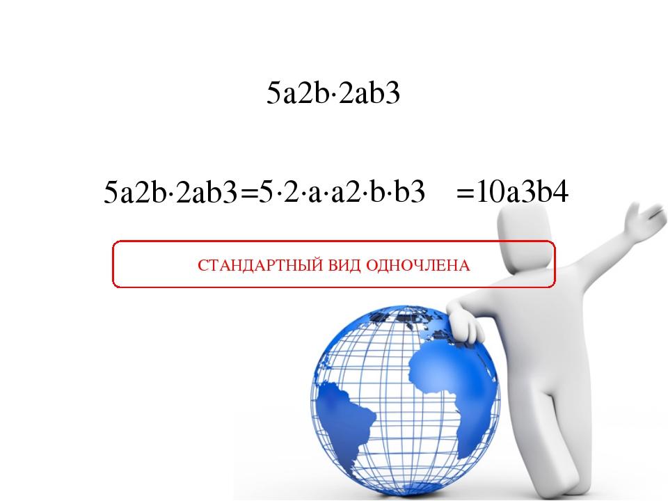 5a2b∙2ab3 5a2b∙2ab3 =5∙2∙a∙a2∙b∙b3 =10a3b4 СТАНДАРТНЫЙ ВИД ОДНОЧЛЕНА
