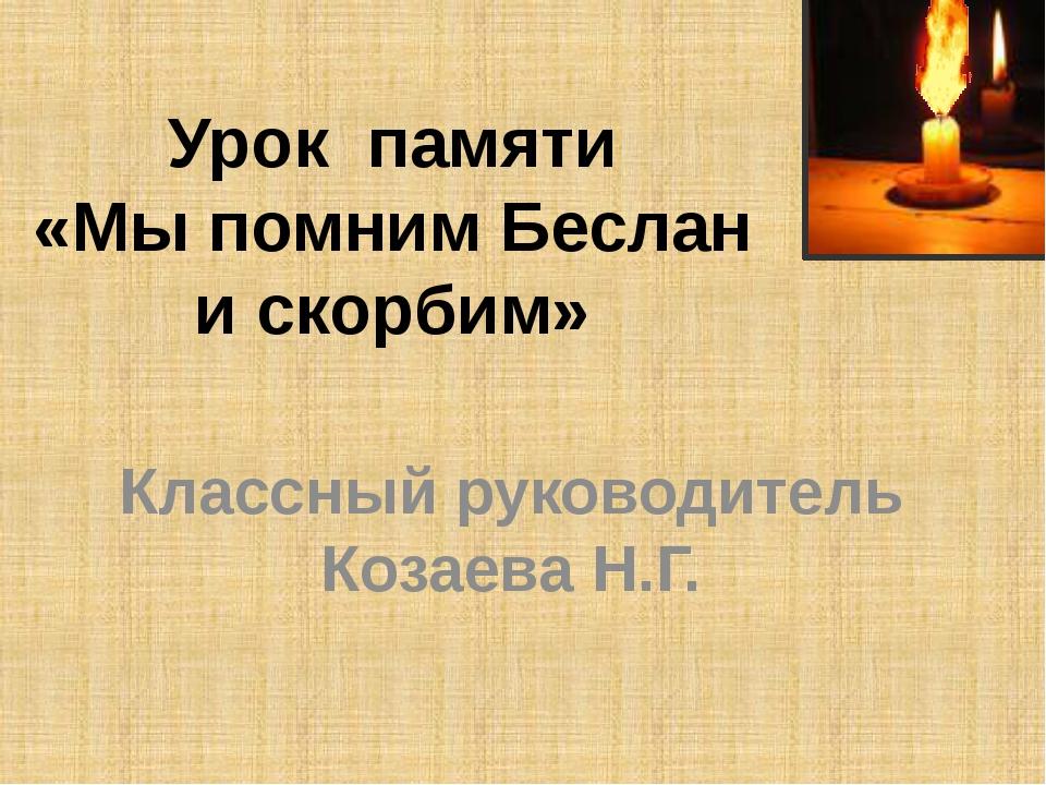 Урок памяти «Мы помним Беслан и скорбим» Классный руководитель Козаева Н.Г.