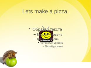 Lets make a pizza.
