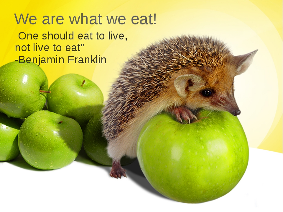"We are what we eat!  One should eat to live, not live to eat"" -Benjamin Frank..."