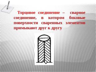Торцовое соединение – сварное соединение, в котором боковые поверхности сваре