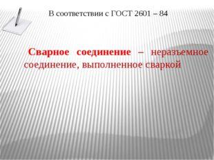 В соответствии с ГОСТ 2601 – 84 Сварное соединение – неразъемное соединение,