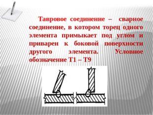 Тавровое соединение – сварное соединение, в котором торец одного элемента при