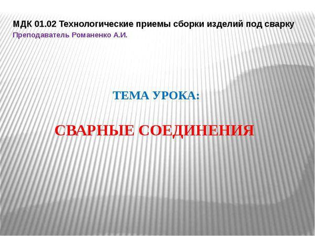 МДК 01.02 Технологические приемы сборки изделий под сварку Преподаватель Рома...