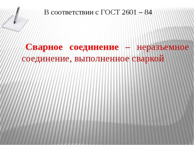 В соответствии с ГОСТ 2601 – 84 Сварное соединение – неразъемное соединение,...