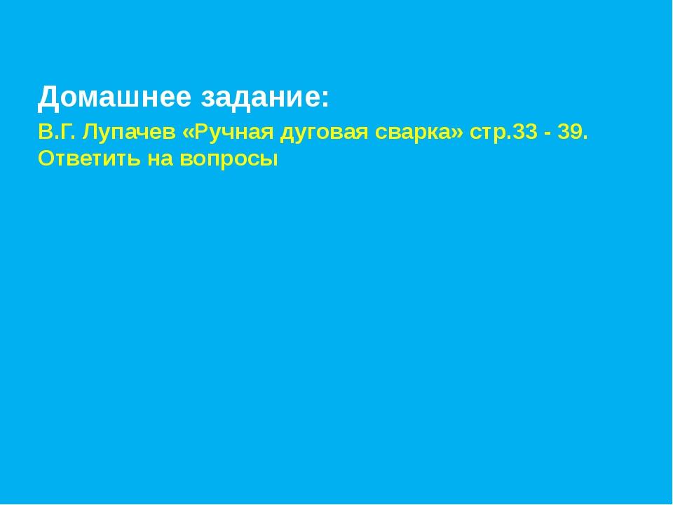 Домашнее задание: В.Г. Лупачев «Ручная дуговая сварка» стр.33 - 39. Ответить...