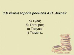 1.В каком городе родился А.П. Чехов? а) Тула; б) Таганрог; в) Таруса; г) Тюме