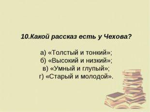 10.Какой рассказ есть у Чехова? а) «Толстый и тонкий»; б) «Высокий и низкий»;