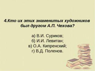 4.Кто их этих знаменитых художников был другом А.П. Чехова? а) В.И. Суриков;
