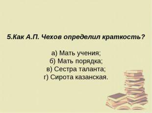 5.Как А.П. Чехов определил краткость? а) Мать учения; б) Мать порядка; в) Сес