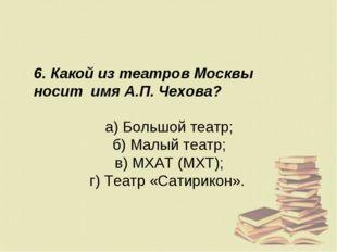 6. Какой из театров Москвы носит имя А.П. Чехова? а) Большой театр; б) Малый