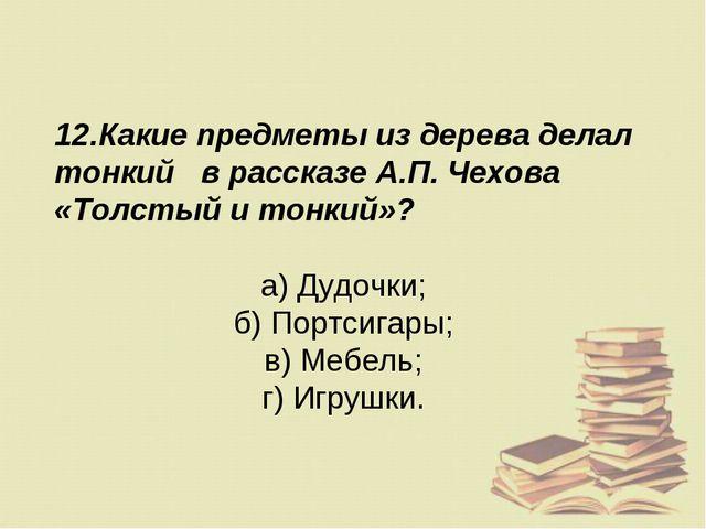 12.Какие предметы из дерева делал тонкий в рассказе А.П. Чехова «Толстый и то...