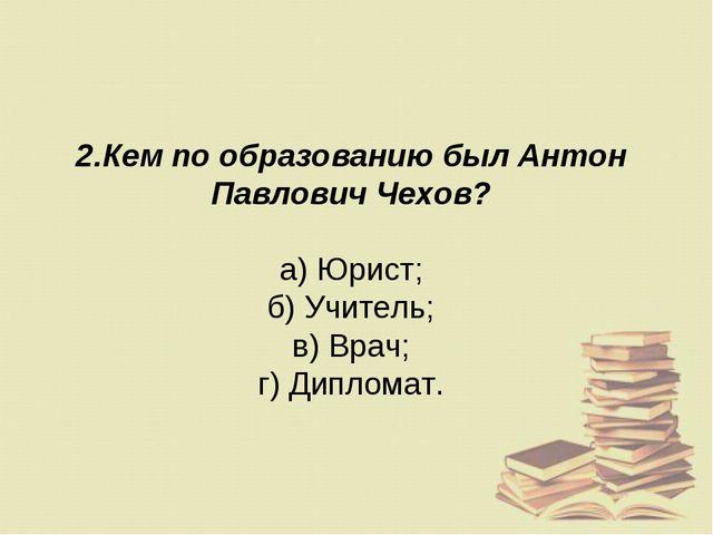 2.Кем по образованию был Антон Павлович Чехов? а) Юрист; б) Учитель; в) Врач;...