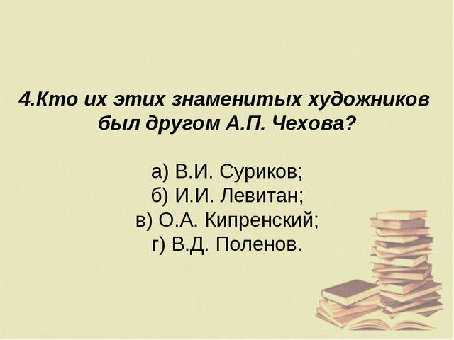 4.Кто их этих знаменитых художников был другом А.П. Чехова? а) В.И. Суриков;...