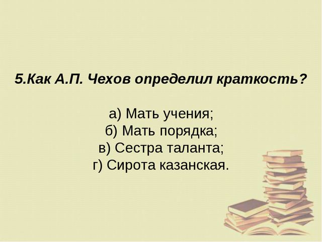 5.Как А.П. Чехов определил краткость? а) Мать учения; б) Мать порядка; в) Сес...