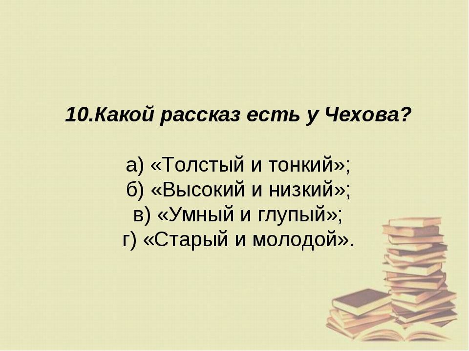 10.Какой рассказ есть у Чехова? а) «Толстый и тонкий»; б) «Высокий и низкий»;...