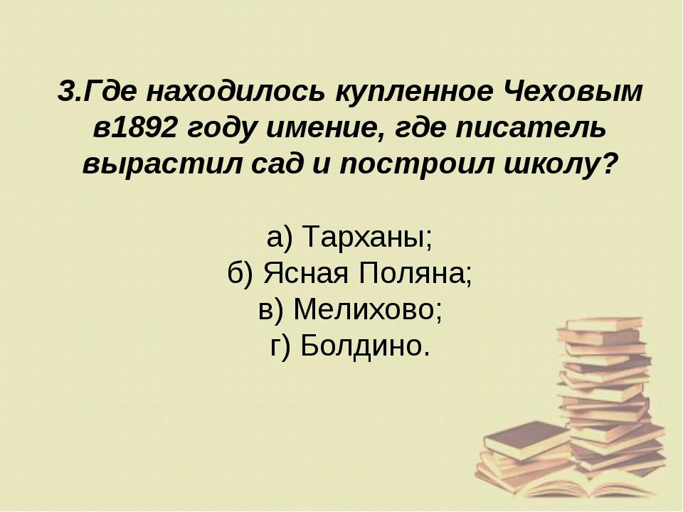 3.Где находилось купленное Чеховым в1892 году имение, где писатель вырастил с...