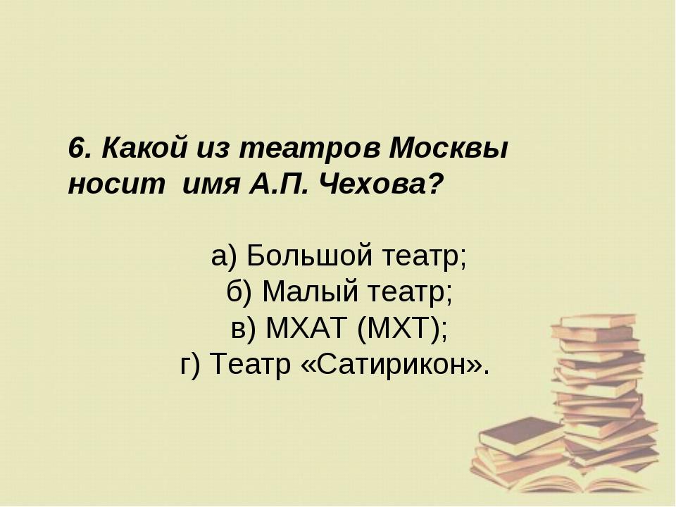 6. Какой из театров Москвы носит имя А.П. Чехова? а) Большой театр; б) Малый...
