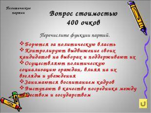 Вопрос стоимостью 400 очков Политические партии Перечислите функции партий. Б