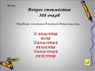 Вопрос стоимостью 300 очков Власть Назовите элементы властной деятельности. В
