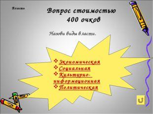 Власть Вопрос стоимостью 400 очков Назови виды власти. Экономическая Социаль