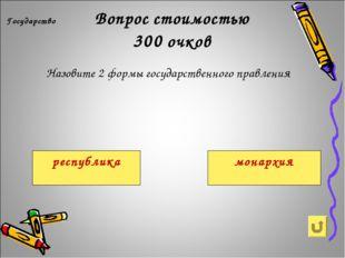 Вопрос стоимостью 300 очков Государство Назовите 2 формы государственного пр