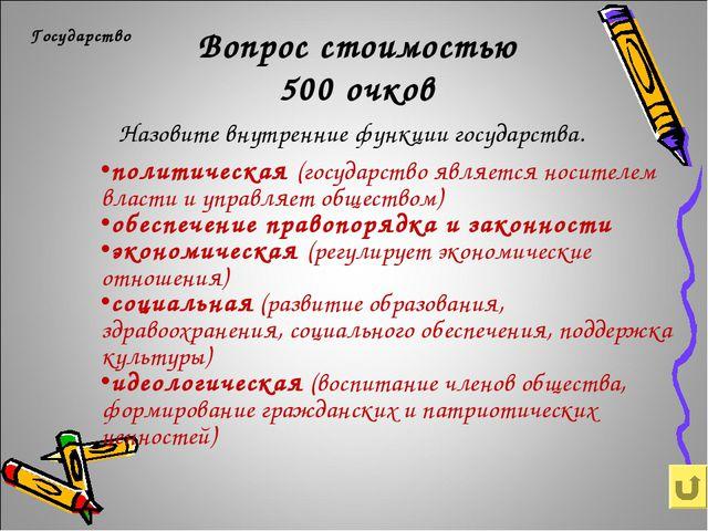 Вопрос стоимостью 500 очков Государство Назовите внутренние функции государст...