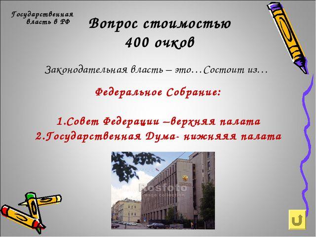 Вопрос стоимостью 400 очков Государственная власть в РФ Законодательная власт...