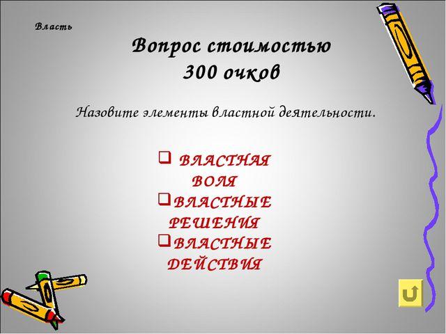 Вопрос стоимостью 300 очков Власть Назовите элементы властной деятельности. В...