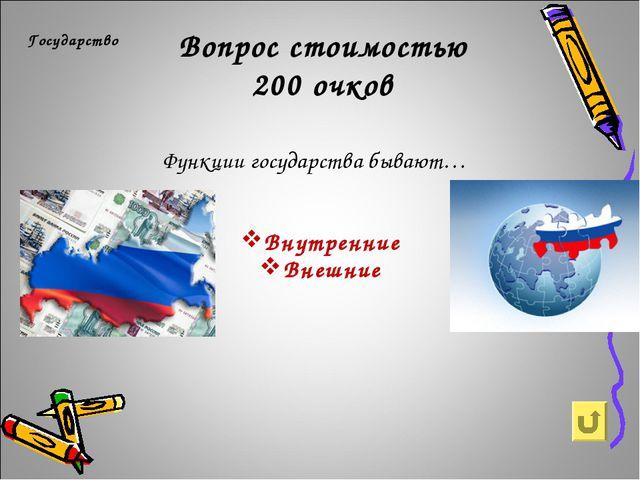 Вопрос стоимостью 200 очков Государство Функции государства бывают… Внутренни...