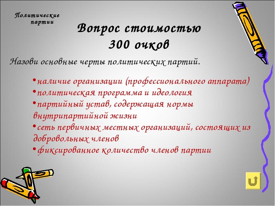 Вопрос стоимостью 300 очков Политические партии Назови основные черты политич...