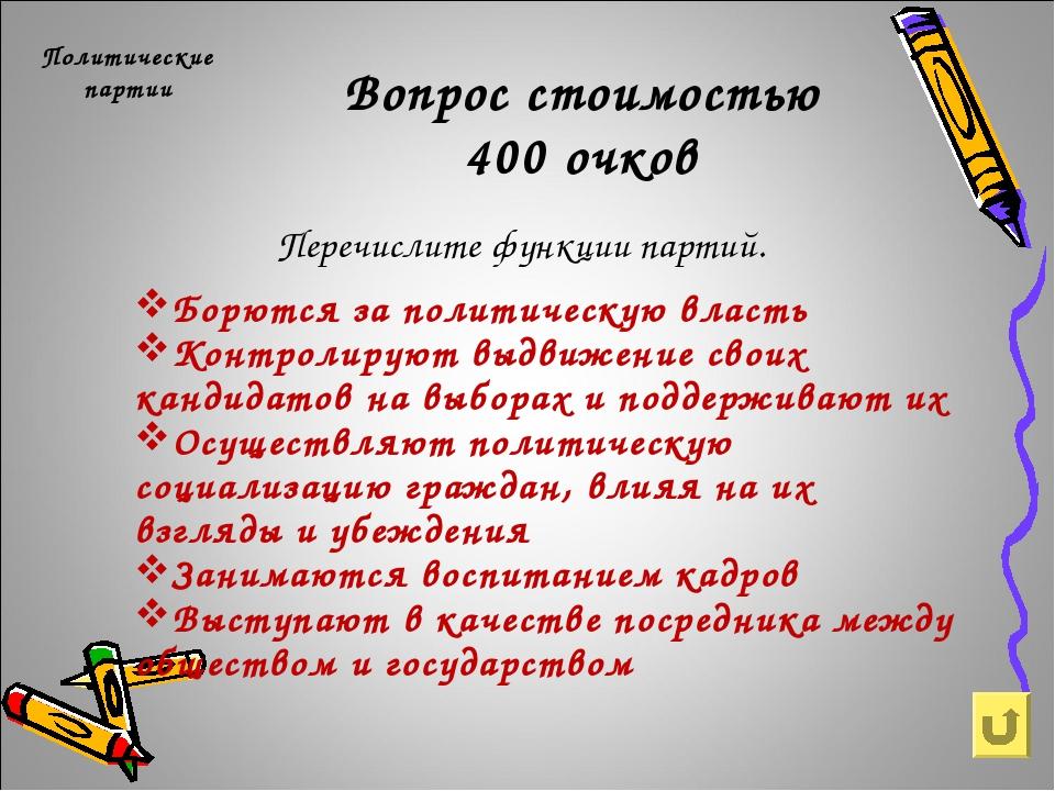 Вопрос стоимостью 400 очков Политические партии Перечислите функции партий. Б...