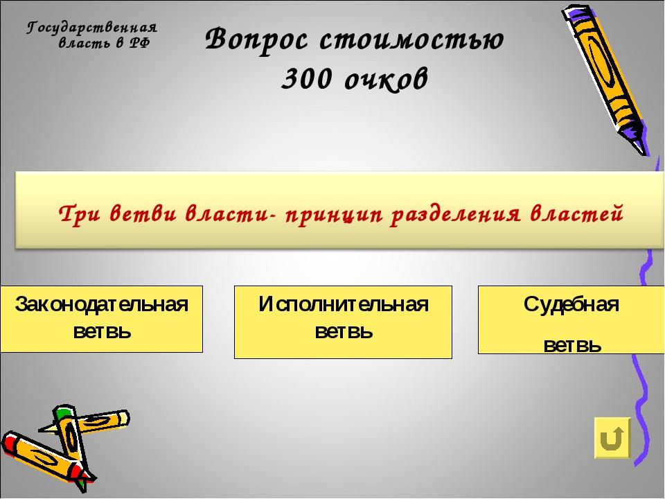 Вопрос стоимостью 300 очков Государственная власть в РФ Законодательная ветвь...