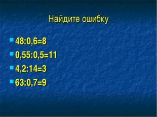 Найдите ошибку 48:0,6=8 0,55:0,5=11 4,2:14=3 63:0,7=9