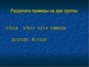 Разделите примеры на две группы: 0,72:0,8 5,76:0,1 4,2:1,4 0,888:0,04 23,12:0