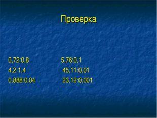Проверка 0,72:0,8 5,76:0,1 4,2:1,4 45,11:0,01 0,888:0,04 23,12:0,001